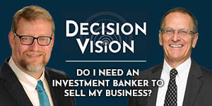 Decision Vision Podcast Episode 21 | Do I Need an Investment Banker to Sell My Business? | Roger Furrer | Brady Ware