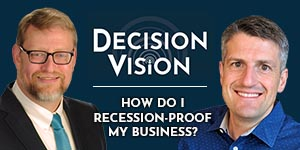 Decision Vision Podcast Episode 36 | How do I recession proof my business? | Wes Gipe | Brady Ware