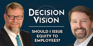 Decision Vision Podcast Episode 42 | Should I Issue Equity to Employees? | Scott Harris | Brady Ware